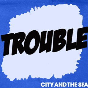 Video: City and The Sea – Trouble